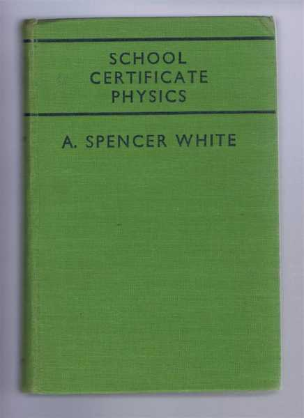 School Certificate Physics, Being an enlarged edition of 'General Science Physics'., A Spencer White