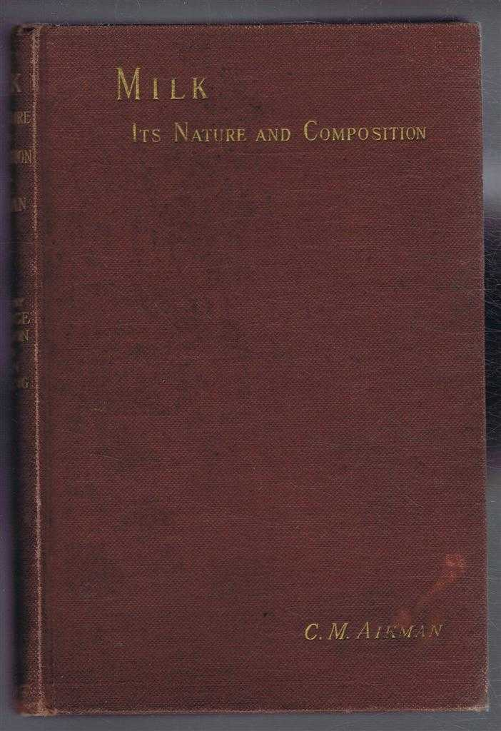 Milk, Its Nature and Composition. A Handbook on the Chemistry and Bacteriology of Milk, Butter and Cheese, C M Aikman; Edited by J Prince Sheldon and John Golding