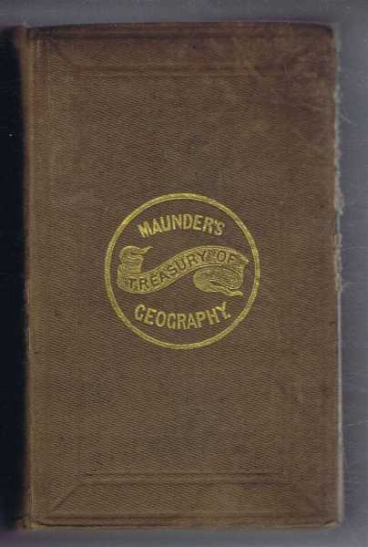 Maunder's, The Treasury of Geography, Physical, Historical, Descriptive and Politiacal containing a Succinct Account of Every Country of the World; Preceded by an Introductory Outline of the History of Geography etc., Designed and Commenced by the late Samuel Maunder; completed by William Hughes