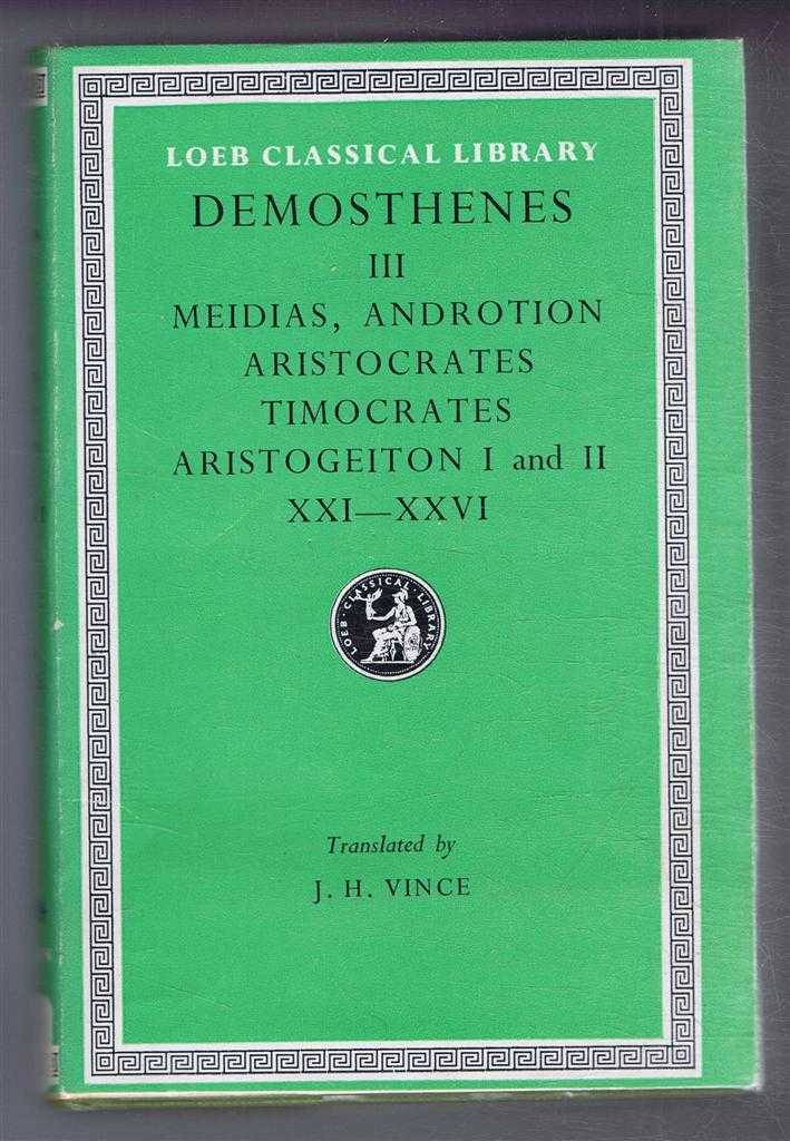 Demosthenes: Vol. III Against Meidias, Androtion, Aristocrates, Timocrates, Aristogeiton XXI-XXVI, with an English translation by J H Vince, Demosthenes. Translated by J H Vince
