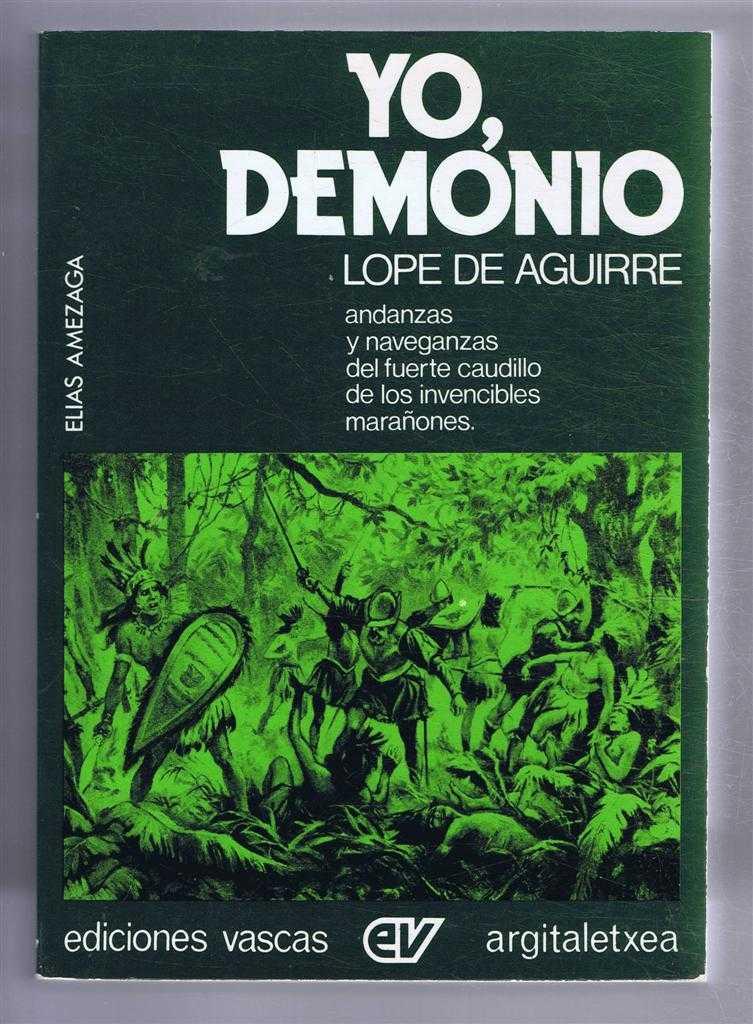 Yo, Demonio: Andanzas Y Naveganzas De Lope De Aguirre, Fuerte Caudillo De Los Invencibles Maranones, Amezaga, Elias