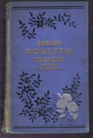 English Domestic Cookery Founded on Mrs Rundell's Cookery Book to Which is Added a Series of Carefully-Tested Modern Recipes, Formed upon Principles of Economy, Frederick W Davis, Head Cook at the Freemasons' Tavern