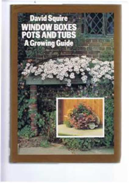 Window-Boxes, Pots and Tubs. A Growing Guide, David Squire