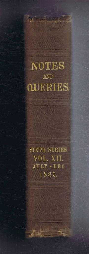 Notes and Queries - A Medium of Intercommunication for Literary Men, General Readers. etc. Sixth Series - Volume Twelfth, July - December 1885, John C Francis, et al