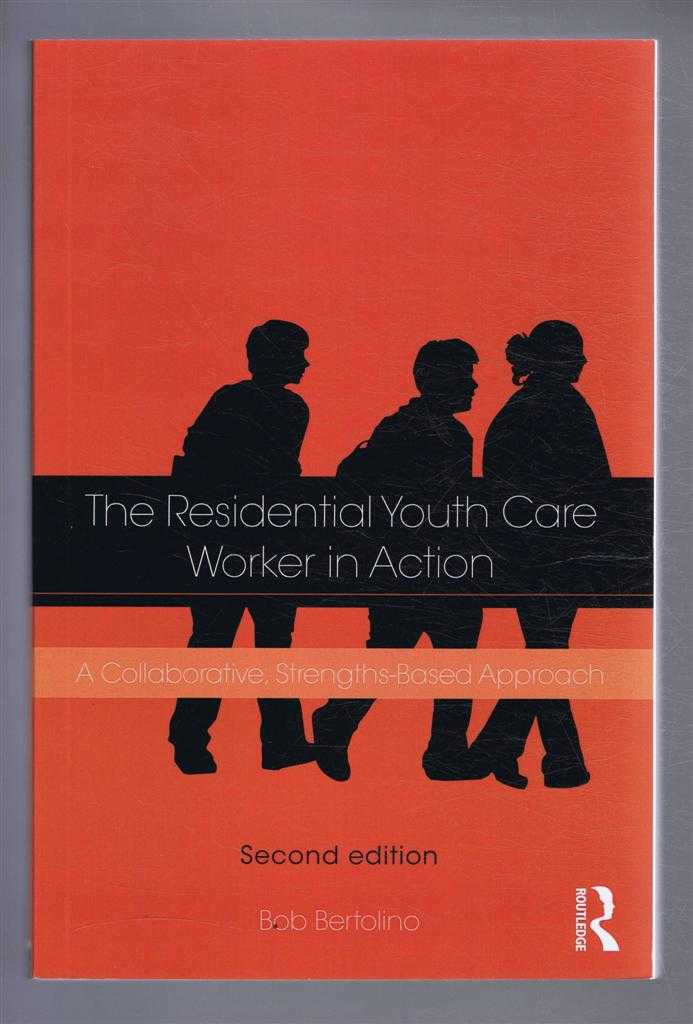 THE RESIDENTIAL YOUTH-CARE WORKER IN ACTION, A Collaborative, Strengths-Based Approach, Bertolino, Bob
