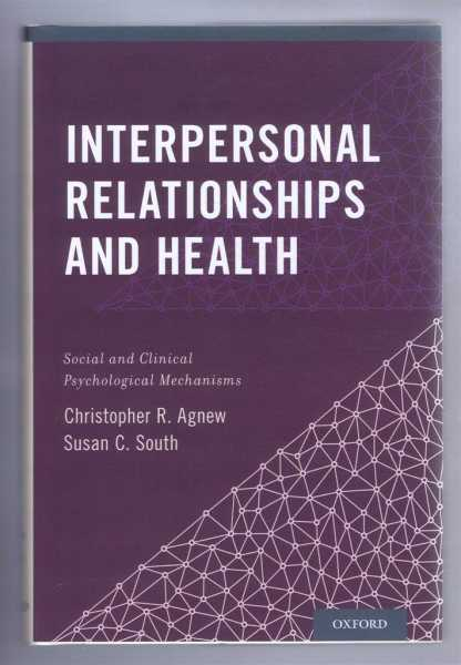 INTERPERSONAL RELATIONSHIPS AND HEALTH: Social and Clinical Psychological Mechanisms, Agnew, Christopher R; South, Susan C. (eds)