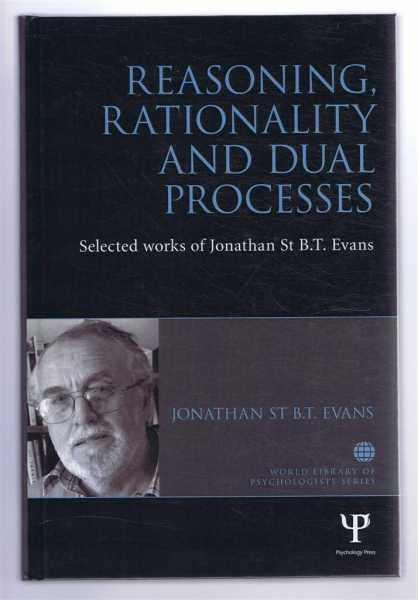 REASONING, RATIONALITY AND DUAL PROCESSES, Selected works of Jonathan St B.T.Evans, Evans, Jonathan St B.T.