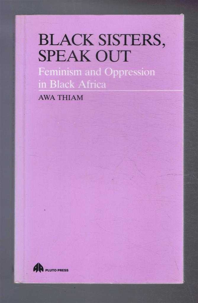 Black Sisters, Speak Out, Feminism and Oppression in Black Africa, Awa Thiam, translated by Dorothy S Blair