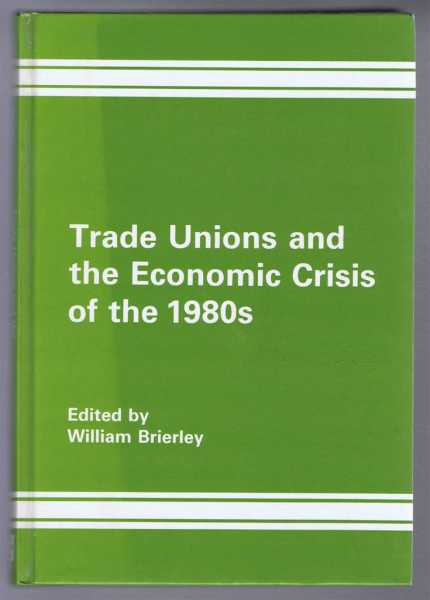 Trade Unions and the Economic Crisis of the 1980s (1980's), edited by William Brierley