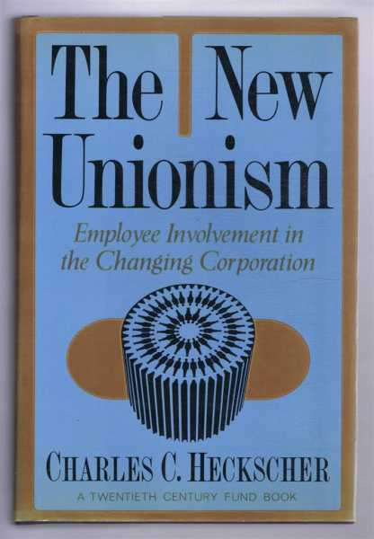 The New Unionism. Employee Involvement in the Changing Corporation, Charles C Heckscher