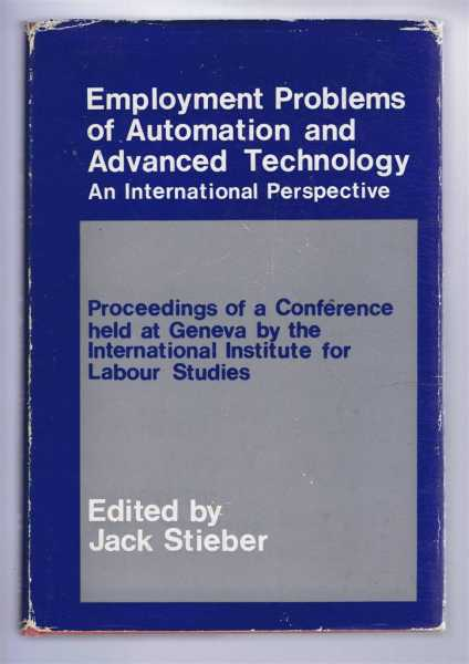 Employment Problems of Automation and Advanced Technology. An International Perspective. Proceedings of a Conference held at Geneva by the International Institute for Labour Studies 19-24 July 1964, Edited and introduction by Jack Steiber, foreword by Hilary A Marquand