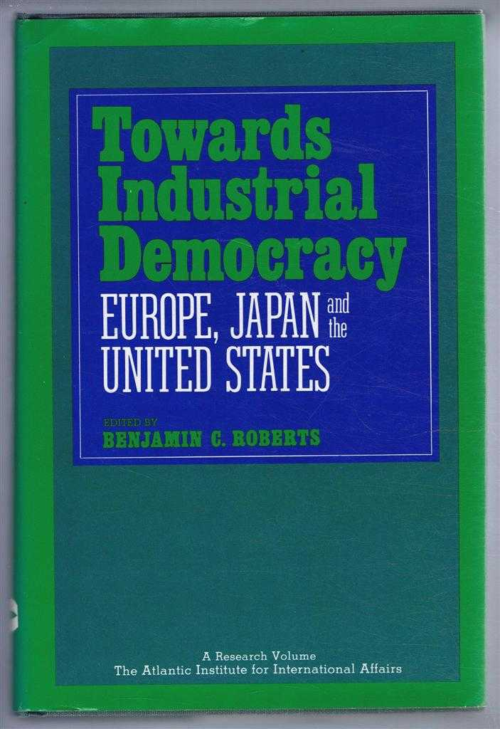 Towards Industrial Democracy, Europe, Japan and the United States, Benjamin C Roberts