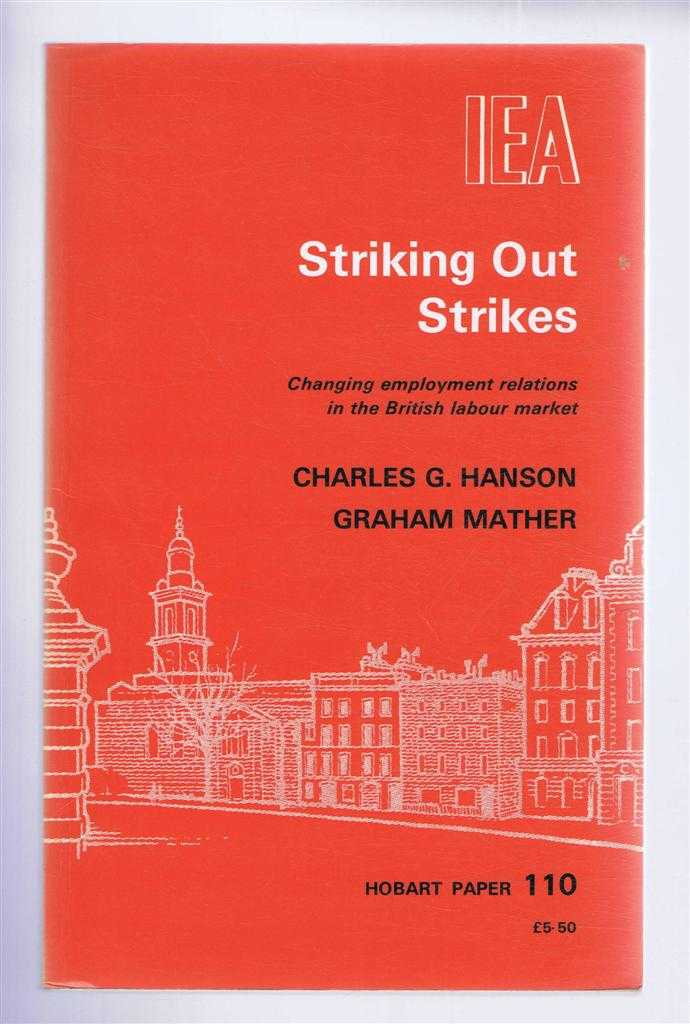 Striking Out Strikes, Changing Employment Relations in the British Labour Market. Hobart Paper 110, Charles G Hanson; Graham Mather