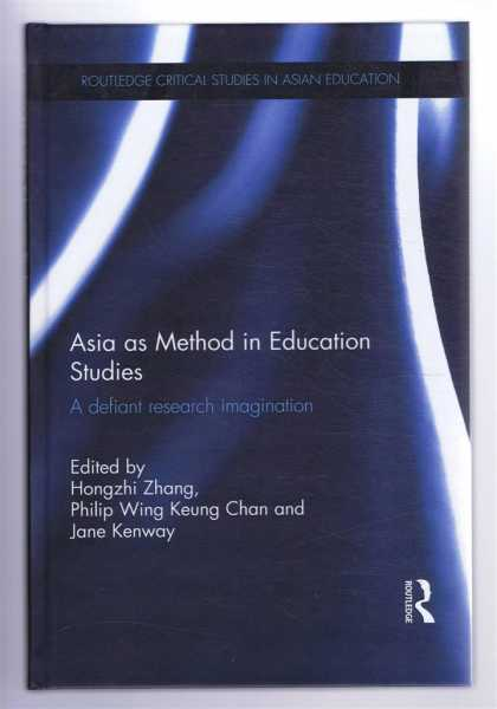 ZHANG, HONGZHI; CHAN, PHILIP WING KEUNG; KENWAY, JANE (EDS) - ASIA AS METHOD IN EDUCATION STUDIES: A defiant research imagination