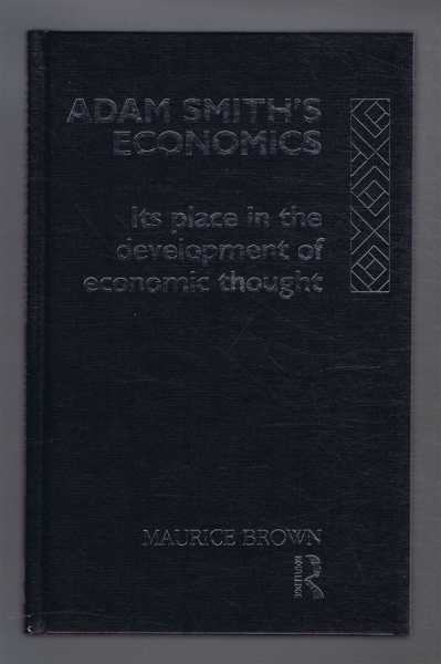 ADAM SMITH'S ECONOMICS Its Place in the Development of Economic Thought, Brown, Maurice
