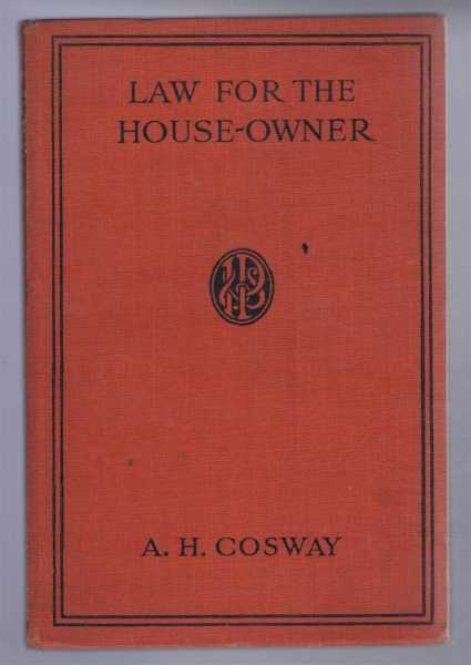 Law for the House-Owner, with Hints on the acquisition and Disposal of Properties, A H Cosway