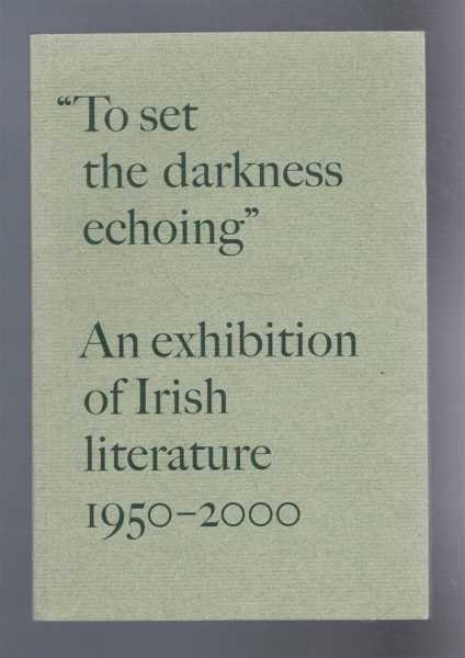 "An Exhibition of Irish Literature, 1950-2000. ""To Set the Darkness Echoing"", curated by Stephen Ennis, James O'Halloran, Ronald Schchard"