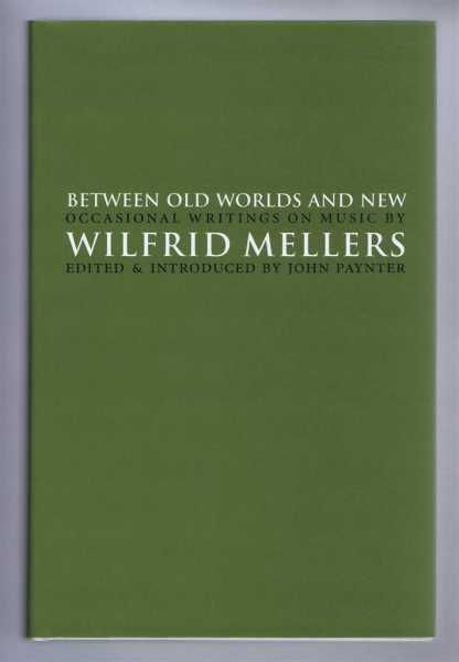 BETWEEN OLD WORLDS AND NEW Occasional writings on music, Mellers, Wilfrid; John Paynter (ed)