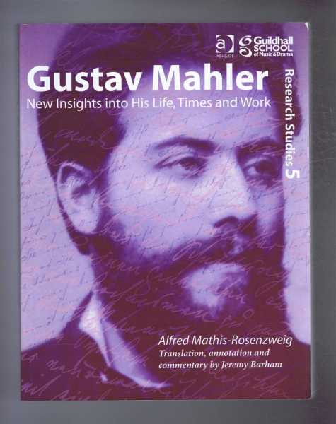 GUSTAV MAHLER: New Insights into His Life, Times and Work, Mathis-Rosenzweig, Alfred; Jeremy Barham (trans)