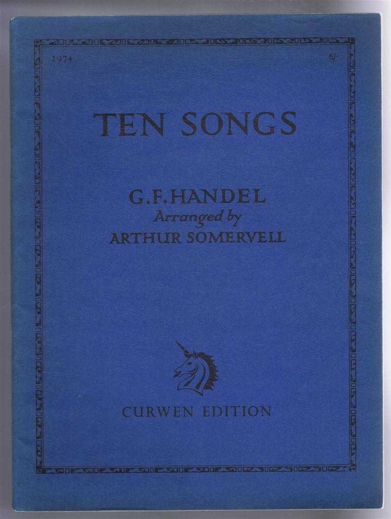 Ten Songs (Curwen Edition 2974). English Text and Piano Accompaniment (arranged from the original Figured Bass, G F Handel, Arranged by Arthur Somervell