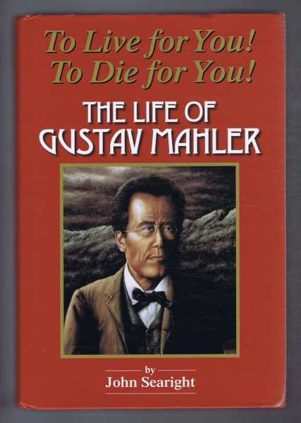 To Live for You! To Die for You! The Life of Gustav Mahler, Searight, John