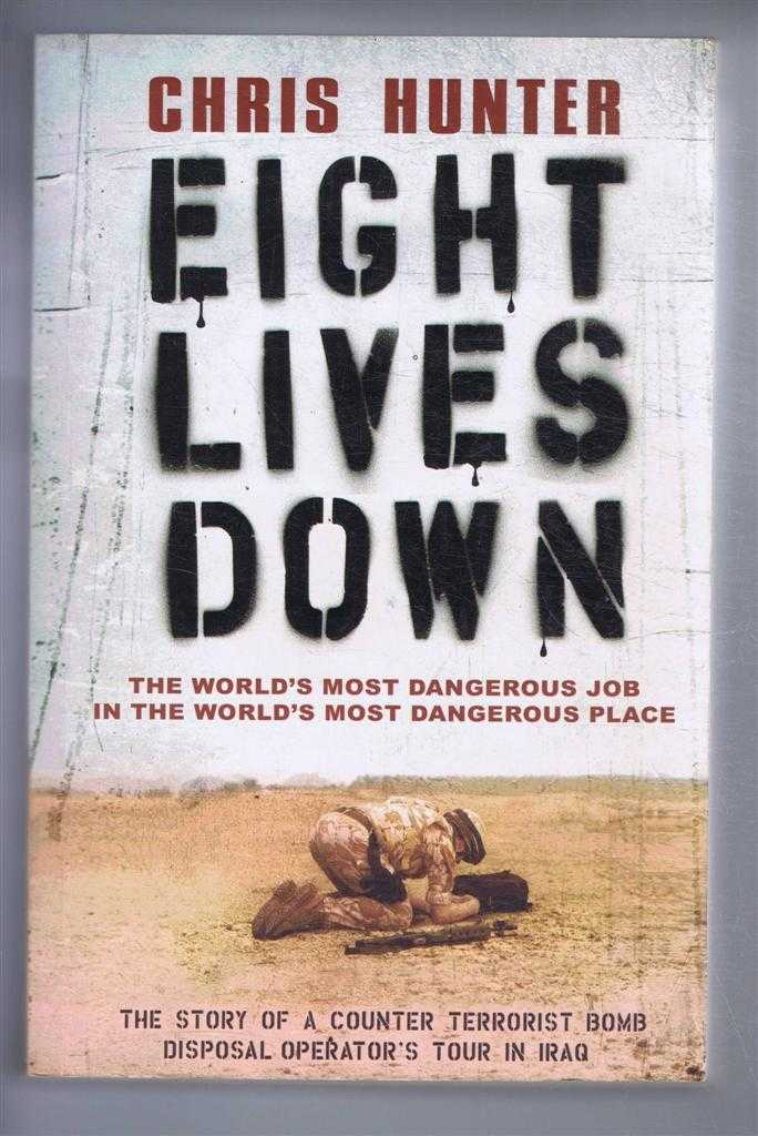 Eight Lives Down. The Story of a counter-terrorist bomb-disposal operator's in Iraq. The World's Most Dangerous Job in the World's Most Dangerous Place, Chris Hunter