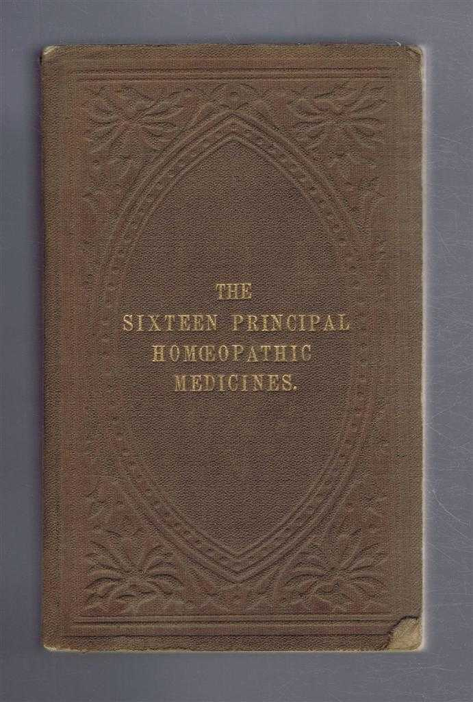 The Principal Uses of the Sixteen Most Important Homeopathic Medicines; Arranged According to the Plan Adopted in the Physicians Manuals etc., Jahr, Hull, Hempel, Bryant etc.
