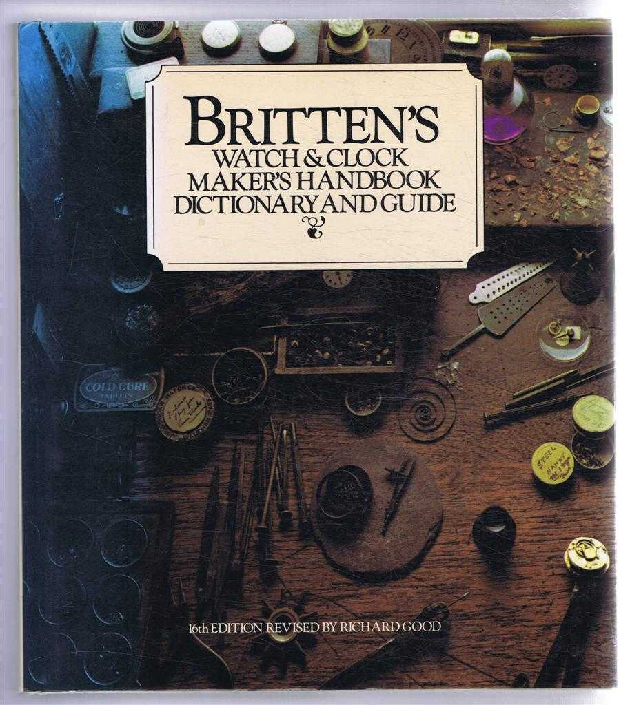 Britten's Watch & Clock Maker's Handbook, Dictionary and Guide, F J Britten; revised by Richard Good