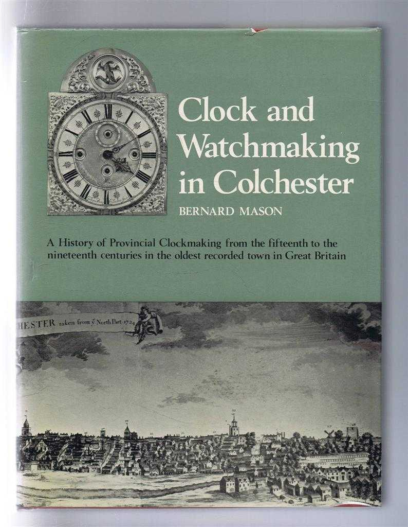 Clock and Watchmaking in Colchester. A History of Provincial Clockmaking from the fifteenth to the nineteenth centuries in the oldest recorded town in Great Britain, Bernard Mason