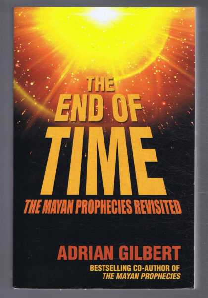 The End of Time, the Mayan Prophecies Revisited, Adrian Gilbert