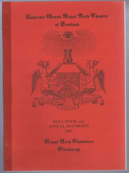 Supreme Grand Royal Arch Chapter of Scotland, Roll Book and Annual Recorder 2002, Edited by David R Starritt