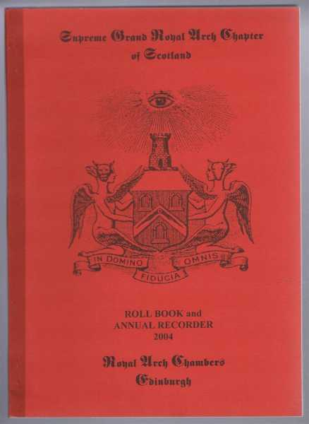 Supreme Grand Royal Arch Chapter of Scotland, Roll Book and Annual Recorder 2004, Edited by David R Starritt