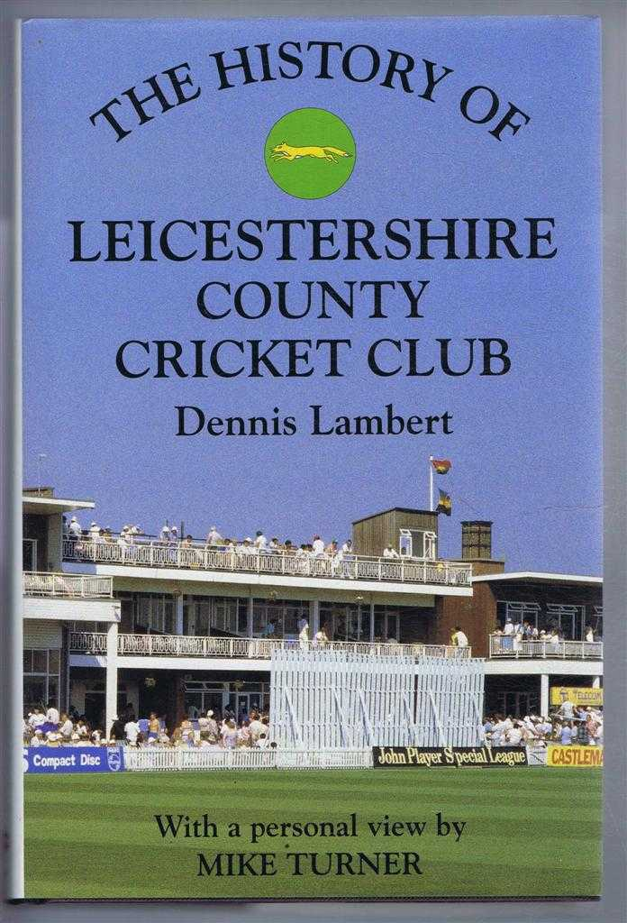 The History of LEICESTERSHIRE COUNTY CRICKET CLUB with a personal view by Mike Turner, Lambert, Dennis