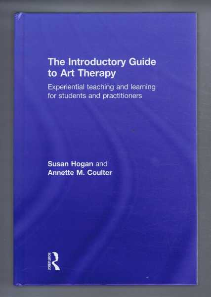 THE INTRODUCTORY GUIDE TO ART THERAPY, Experiential teaching and learning for students and practitioners, Hogan, Susan; Coulter, Annette M.