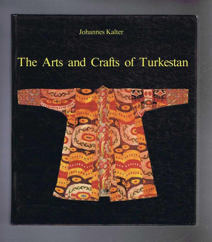 """The Arts and Crafts of Turkestan, originally published in German as """"Aus Steppe und Oase: BildertTurkestanischer Kulturen"""", Johannes Kalter, translated by Michael Heron"""