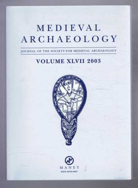 Medieval Archaeology, Journal of the Society for Medieval Archaeology, Volume XLVII (47) 2003, Edited by Prof. John Hines