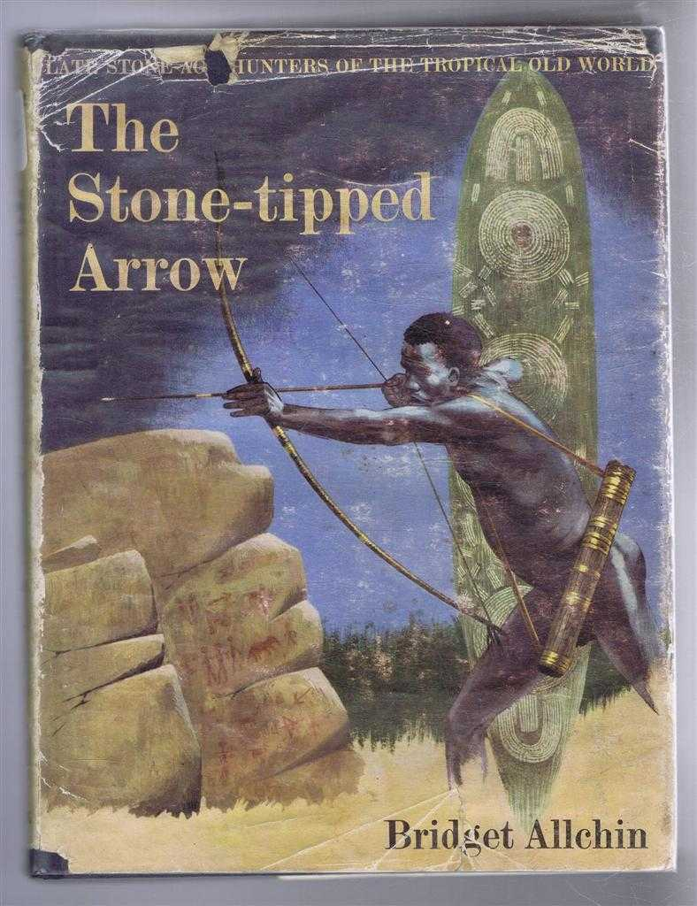 The Stone-tipped Arrow. Late Stone-Age Hunters of the Tropical Old World, Bridget Allchin