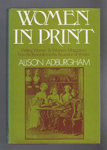 Women In Print. Wilting Women & Women's Magazines from the Restoration to the Accession of Victoria, Alison Adburgham