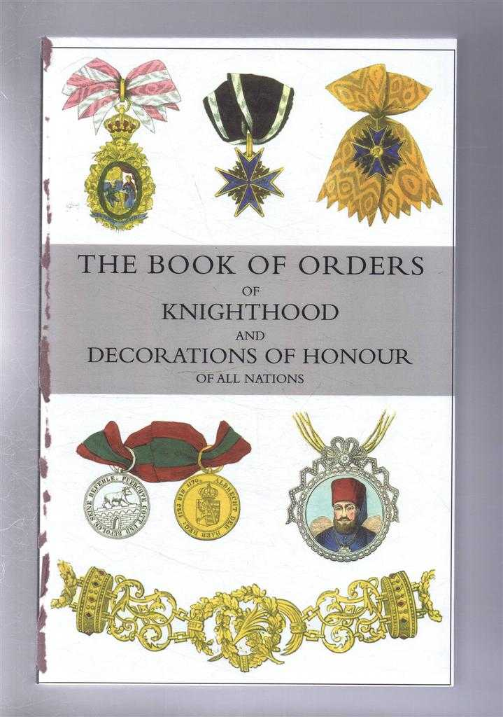 The Book of Orders of Knighthood and Decorations of Honour of All Nations, Comprising a historical account of each order, military, naval, & civil, from earliest to present time, with lists of knights & companions of each British Order, Edited by Sir Bernard Burke