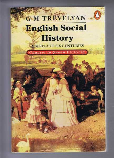 English Social History: A Survey of Six Centuries - Chaucer to Queen Victoria, G M Trevelyan