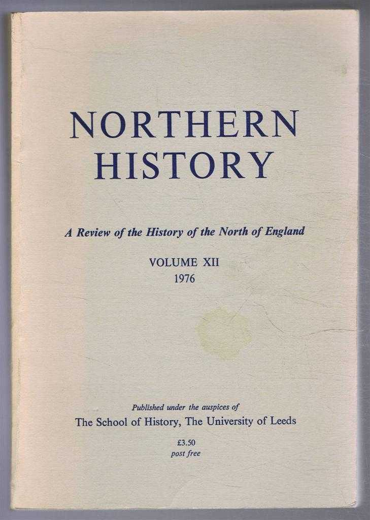 Northern History. A Review of the History of the North of England. Volume XII. 1976, Edited by G C F Forster. J Le Patourel; P H W Booth; G P Higgins; B G Blackwood; G C F Forster; J V Beckett; J D Marshall & Carol A Dyhouse; D Gregory; J A Jowitt; G L Anderson; E D Steele