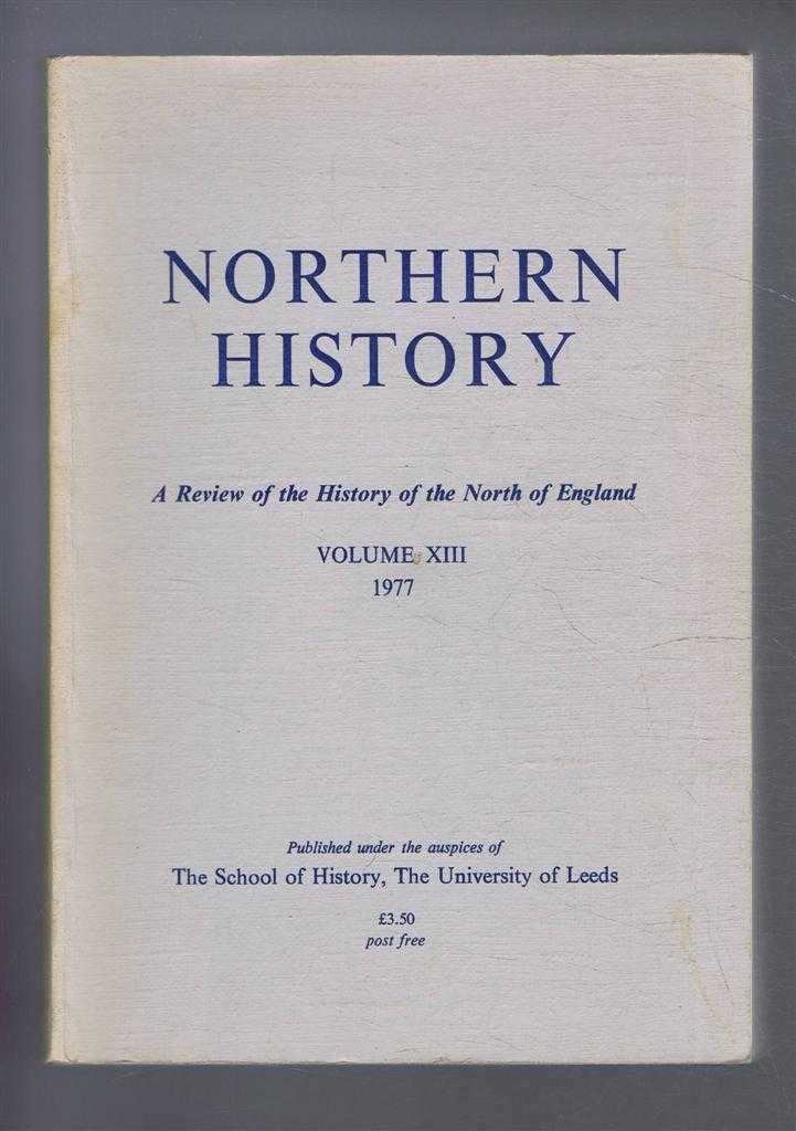 Northern History. A Review of the History of the North of England. Volume XIII (13). 1977, Edited by G C F Forster. Gillian Fellows Jensen; R A Lomas; J A Hilton; R T Spence; C B Phillips; J Addy; D Fraser; D Foster; C Reid; D M Palliser
