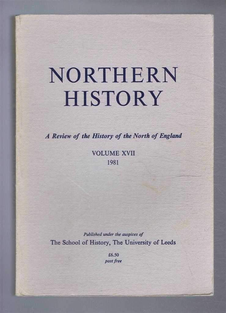 Northern History. A Review of the History of the North of England. Volume XVII (17). 1981, Edited by G C F Forster. J Hoeppner Moran; Lorraine C Attreed; P Lake; R W Unwin; Joyce Ellis; J Burgess; J K Walton & P R McGloin; D N Hempton; J D Marshall; I Kershaw; A E Goodman; P R Newman; J D Alsop