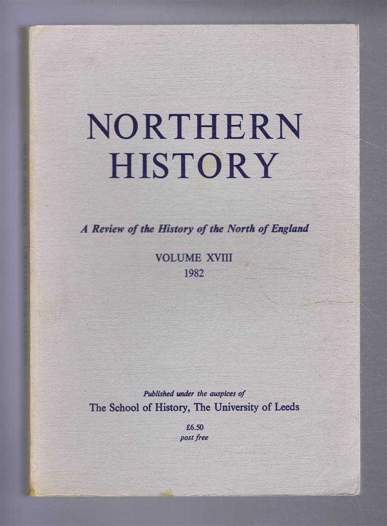 Northern History. A Review of the History of the North of England. Volume XVIII (18). 1982, Edited by G C F Forster. Helen M Jewell; R A Lomas; B Coward; D M Palliser; Peter Rushton; C F O'Neill;J C G Binfield;A W Purdue; A T Thacker; P Hosker;Claire Cross;R A Houston;T Woodhouse