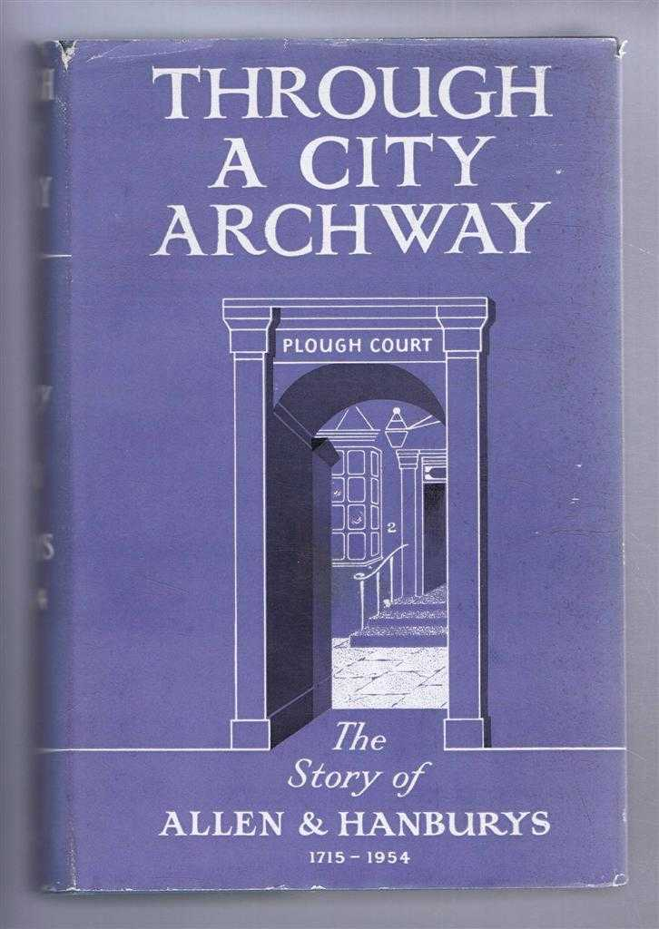 Through a City Archway: The Story of Allen and Hanburys, 1715-1954, Desmond Chapman-Huston; Ernest C Cripps
