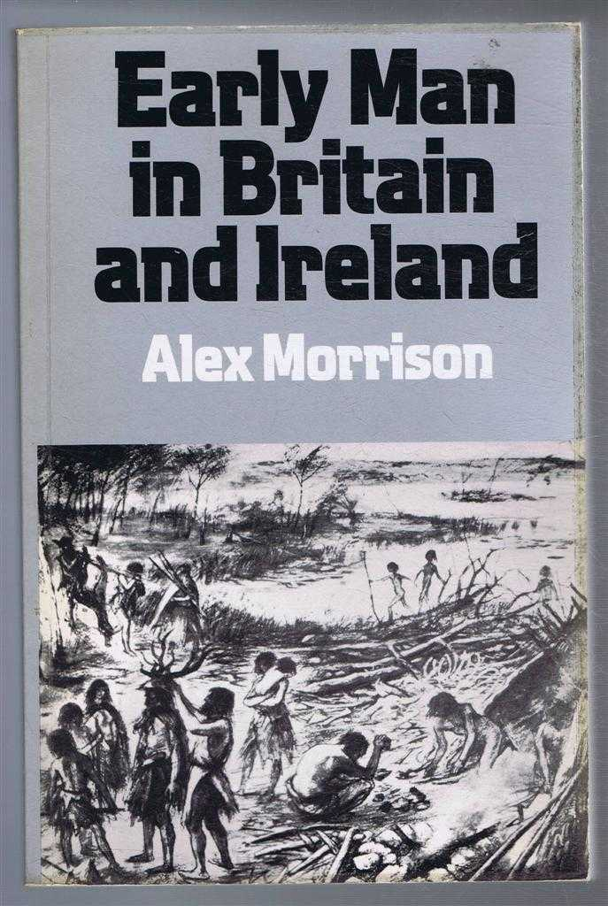 Early Man in Britain and Ireland, An Introduction to Palaeolithic and Mesolithic Cultures, Alex Morrison