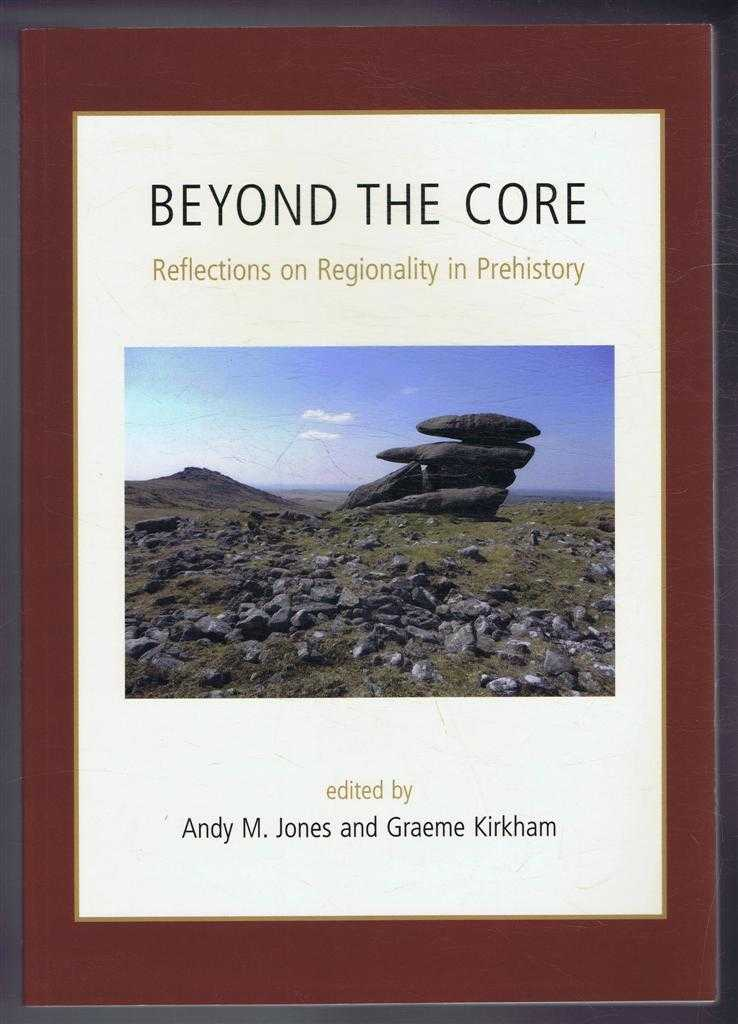 Beyond the Core, Reflections on Regionality in Prehistory, edited by Andy M Jones and Graeme Kirkham