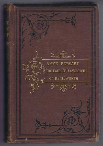Amye Robsart and The Earl of Leycester: A Critical Inquiry with a Vindication of the Earl by His Nephew Sir Philip Sydney and a History of Kenilworth Castle Together with Memoirs and Correspondence of Sir Robert Dudley, George Adlard