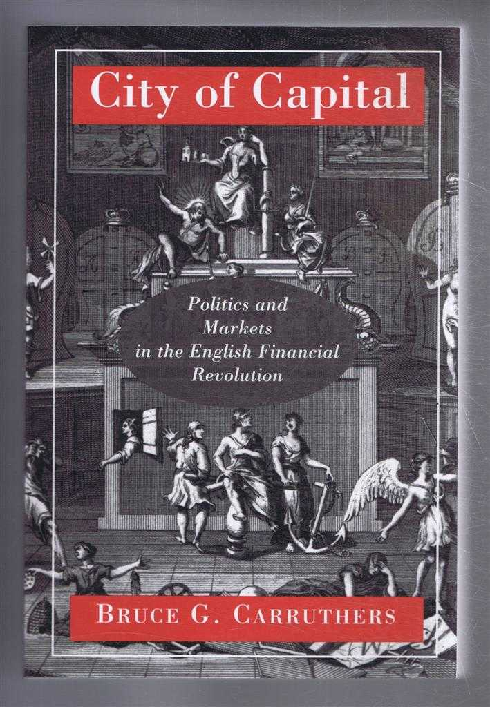 CITY OF CAPITAL Politics and Markets in the English Financial Revolution, Carruthers, Bruce G.