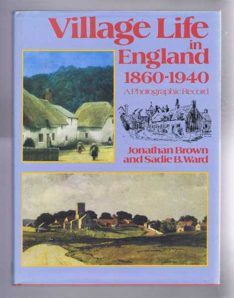 Village Life in England 1860-1940, A Photographic Record, Jonathan Brown and Sadie B Ward